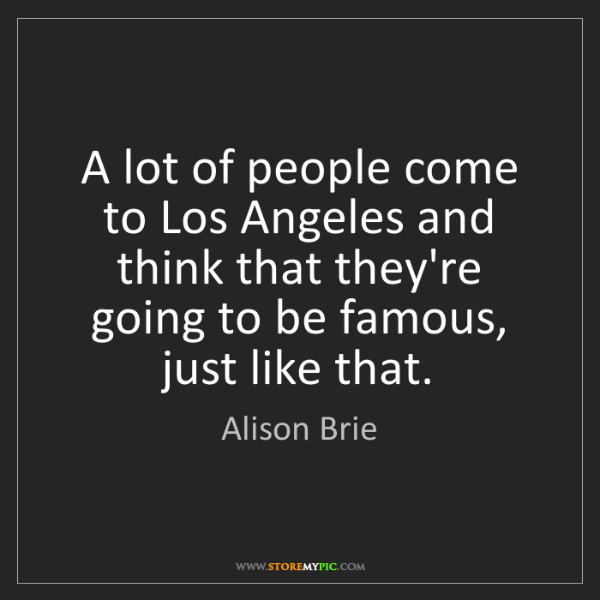 Alison Brie: A lot of people come to Los Angeles and think that they're...