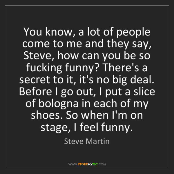 Steve Martin: You know, a lot of people come to me and they say, Steve,...