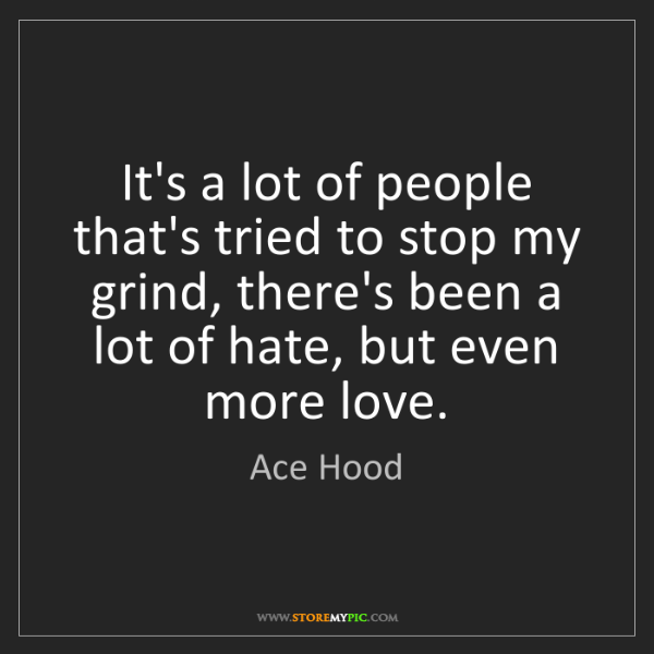 Ace Hood: It's a lot of people that's tried to stop my grind, there's...