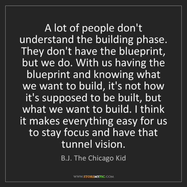 B.J. The Chicago Kid: A lot of people don't understand the building phase....