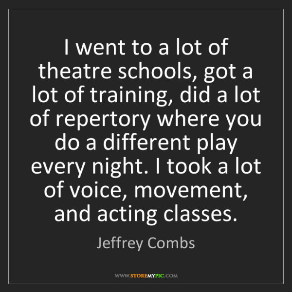 Jeffrey Combs: I went to a lot of theatre schools, got a lot of training,...