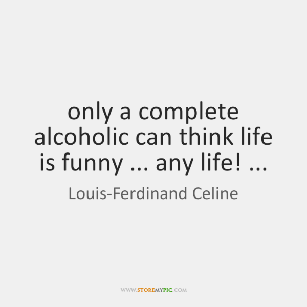 only a complete alcoholic can think life is funny ... any life! ...