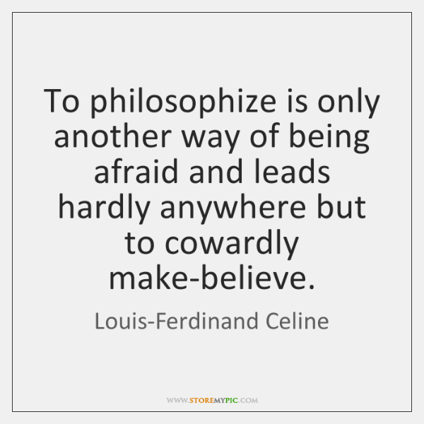 To philosophize is only another way of being afraid and leads hardly ...