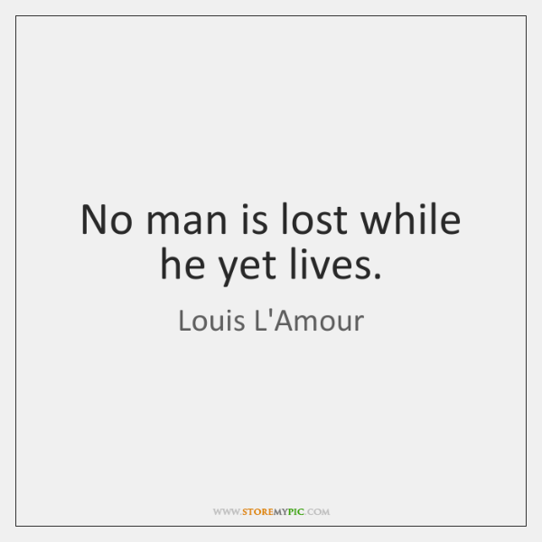 No man is lost while he yet lives.