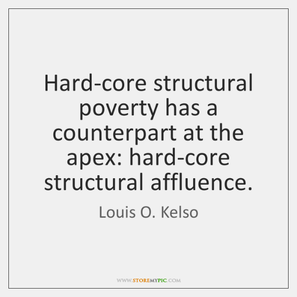 Hard-core structural poverty has a counterpart at the apex: hard-core structural affluence.