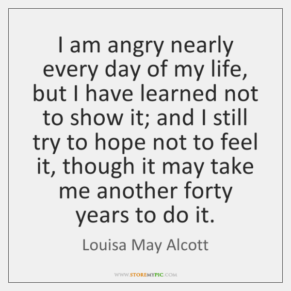 I am angry nearly every day of my life, but I have ...