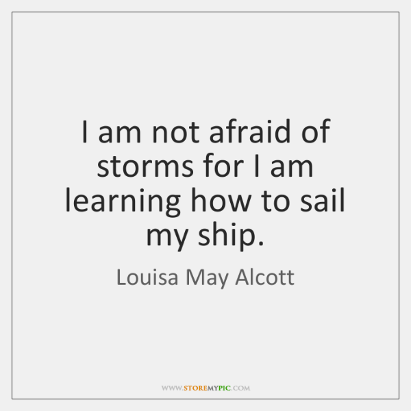 I am not afraid of storms for I am learning how to ...
