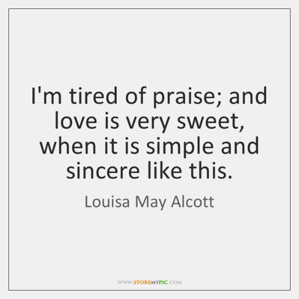 I'm tired of praise; and love is very sweet, when it is ...