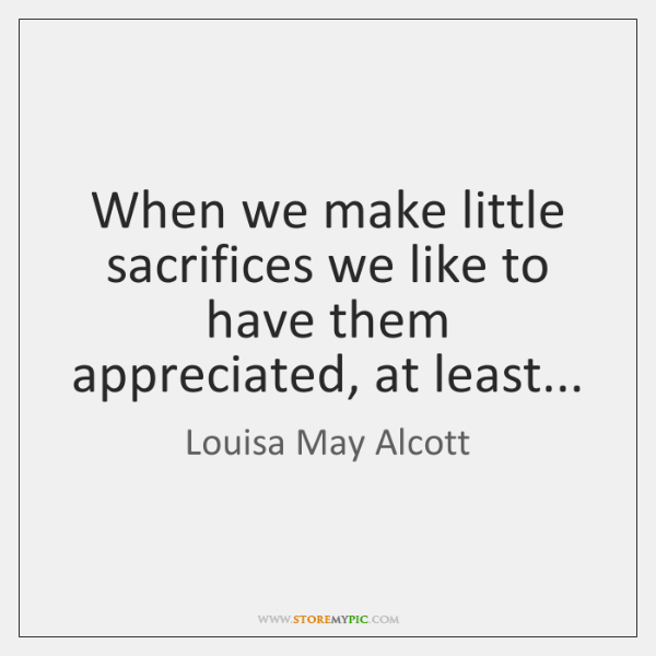 When we make little sacrifices we like to have them appreciated, at ...