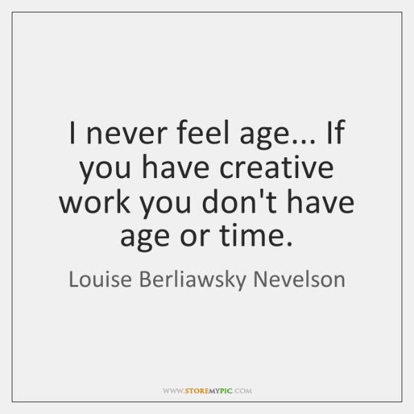 I never feel age... If you have creative work you don't have ...