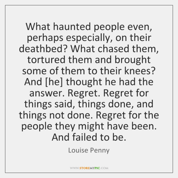 What haunted people even, perhaps especially, on their deathbed? What chased them, ...