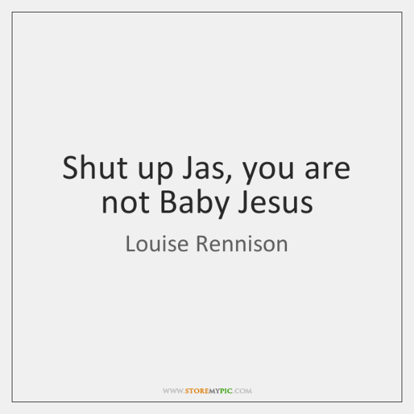 Shut up Jas, you are not Baby Jesus