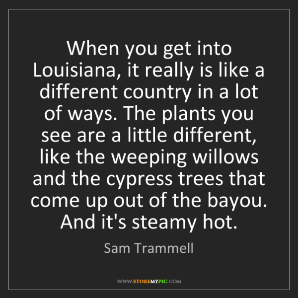 Sam Trammell: When you get into Louisiana, it really is like a different...