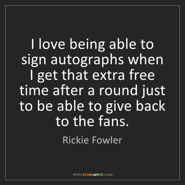 Rickie Fowler: I love being able to sign autographs when I get that...