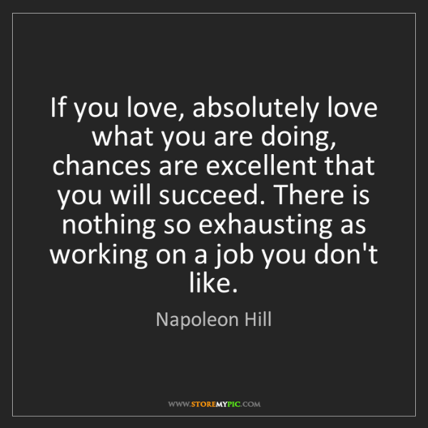 Napoleon Hill: If you love, absolutely love what you are doing, chances...