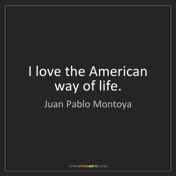 Juan Pablo Montoya: I love the American way of life.