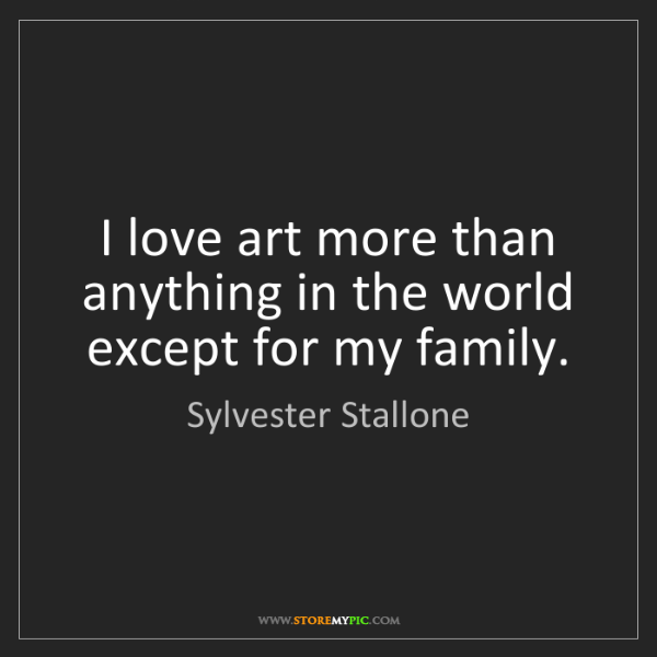 Sylvester Stallone: I love art more than anything in the world except for...