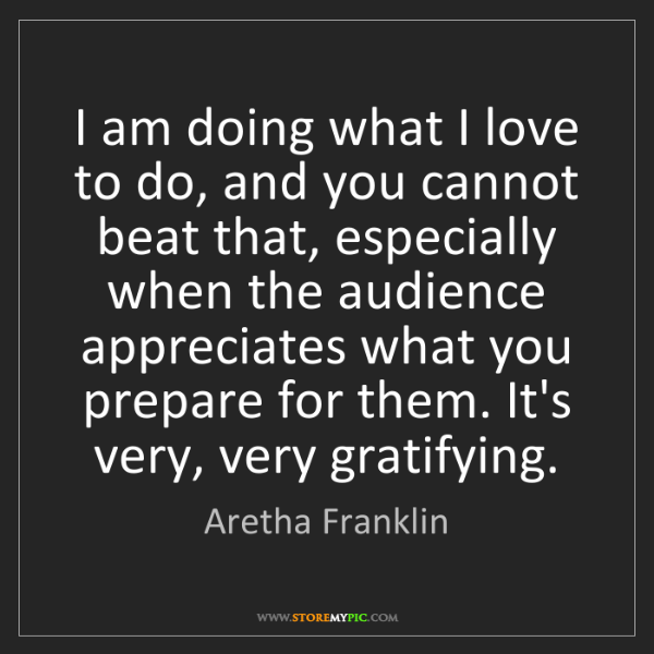 Aretha Franklin: I am doing what I love to do, and you cannot beat that,...