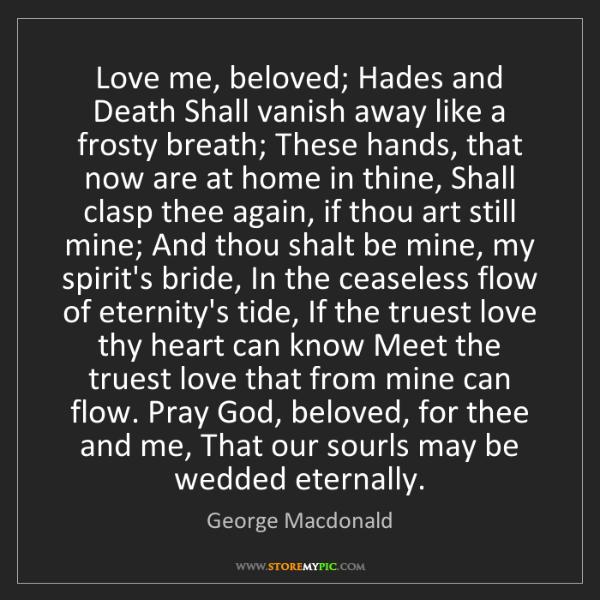 George Macdonald: Love me, beloved; Hades and Death Shall vanish away like...