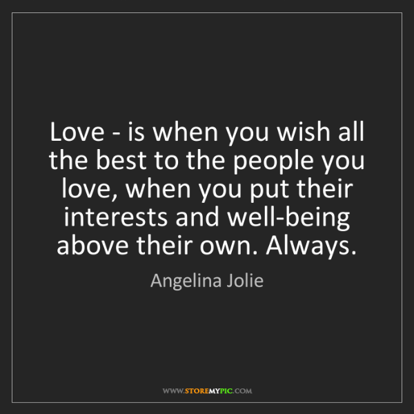 Angelina Jolie: Love - is when you wish all the best to the people you...
