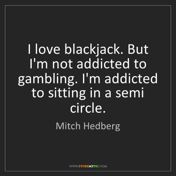 Mitch Hedberg: I love blackjack. But I'm not addicted to gambling. I'm...