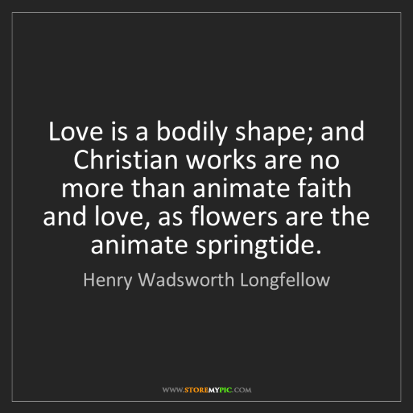 Henry Wadsworth Longfellow: Love is a bodily shape; and Christian works are no more...