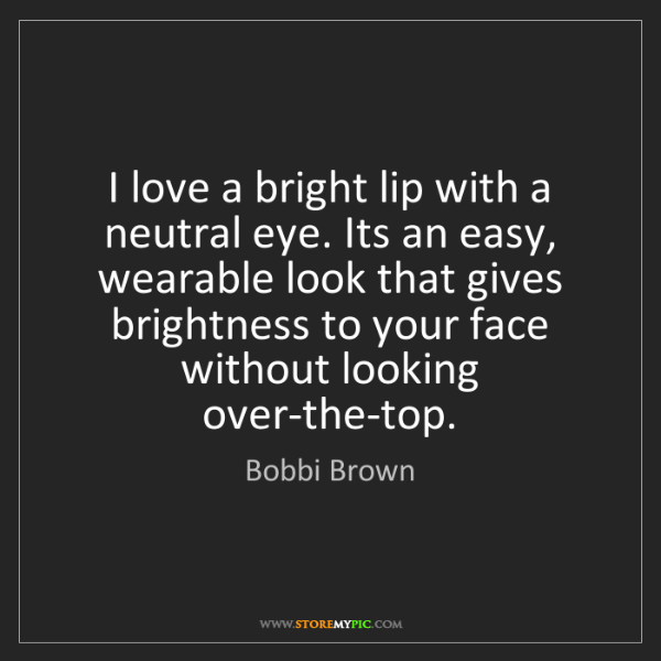 Bobbi Brown: I love a bright lip with a neutral eye. Its an easy,...
