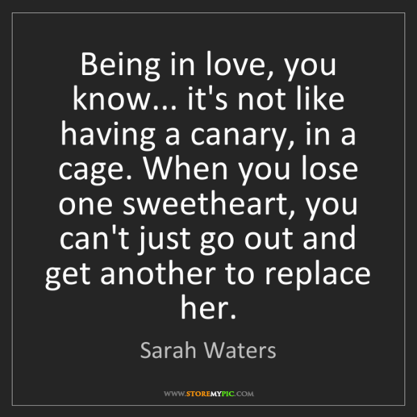 Sarah Waters: Being in love, you know... it's not like having a canary,...