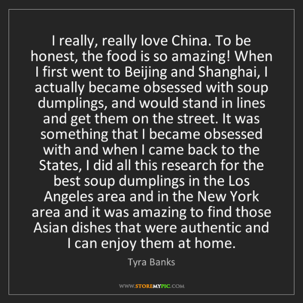 Tyra Banks: I really, really love China. To be honest, the food is...