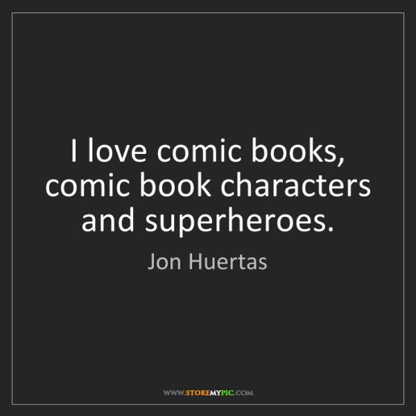 Jon Huertas: I love comic books, comic book characters and superheroes.