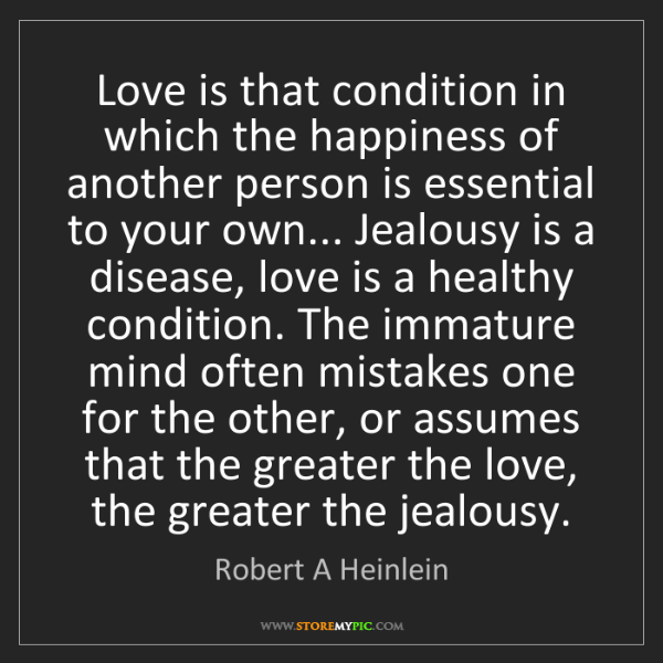 Robert A Heinlein: Love is that condition in which the happiness of another...