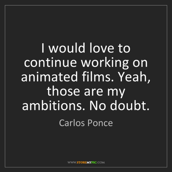 Carlos Ponce: I would love to continue working on animated films. Yeah,...