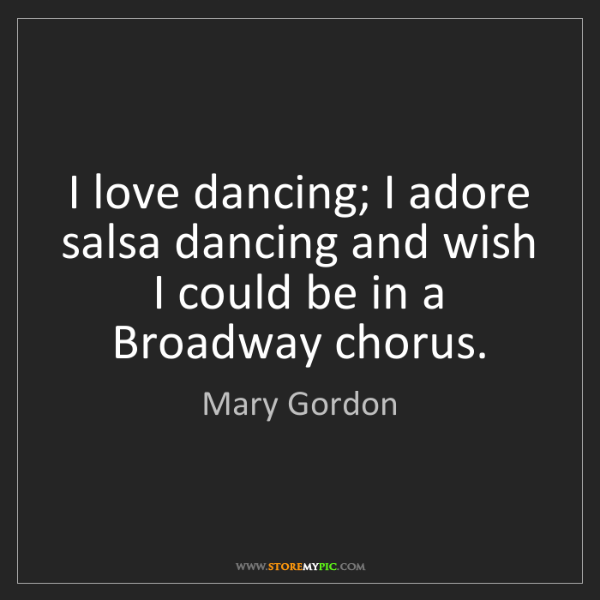 Mary Gordon: I love dancing; I adore salsa dancing and wish I could...