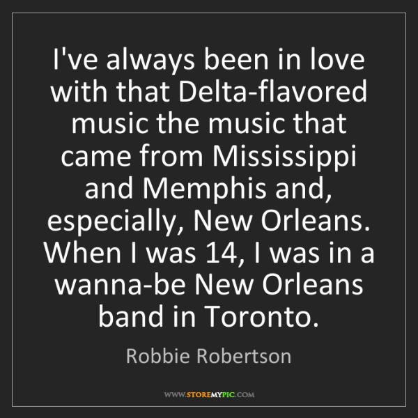 Robbie Robertson: I've always been in love with that Delta-flavored music...