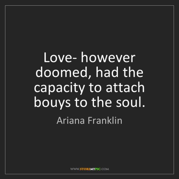 Ariana Franklin: Love- however doomed, had the capacity to attach bouys...