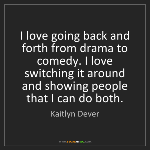 Kaitlyn Dever: I love going back and forth from drama to comedy. I love...
