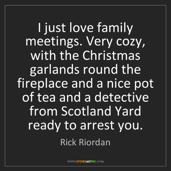 Rick Riordan: I just love family meetings. Very cozy, with the Christmas...