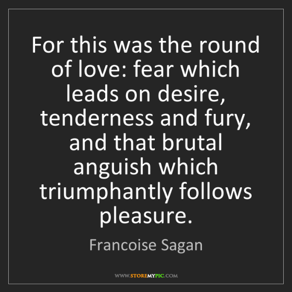 Francoise Sagan: For this was the round of love: fear which leads on desire,...