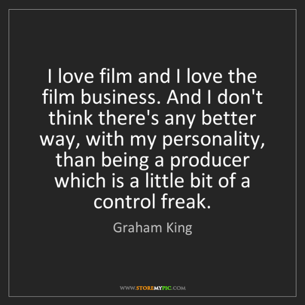 Graham King: I love film and I love the film business. And I don't...