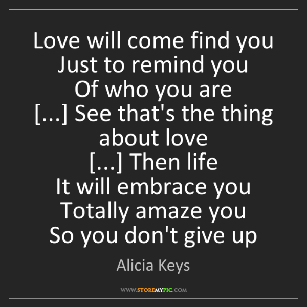 Alicia Keys: Love will come find you  Just to remind you  Of who you...
