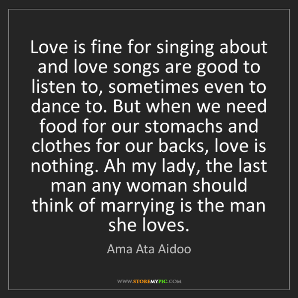 Ama Ata Aidoo: Love is fine for singing about and love songs are good...