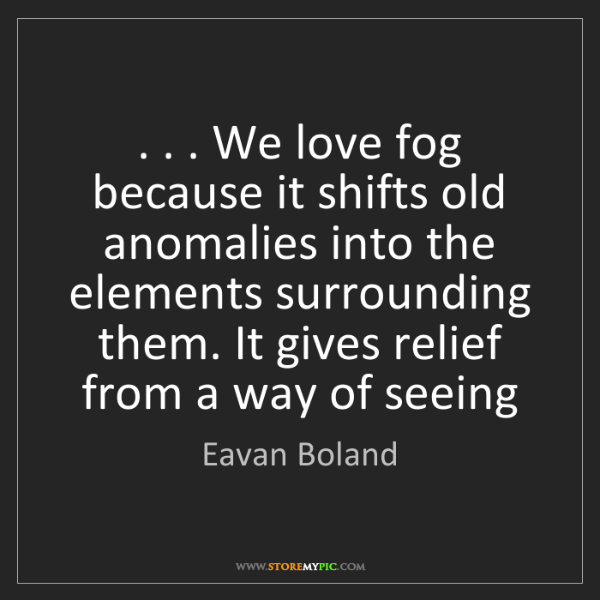 Eavan Boland: . . . We love fog because it shifts old anomalies into...