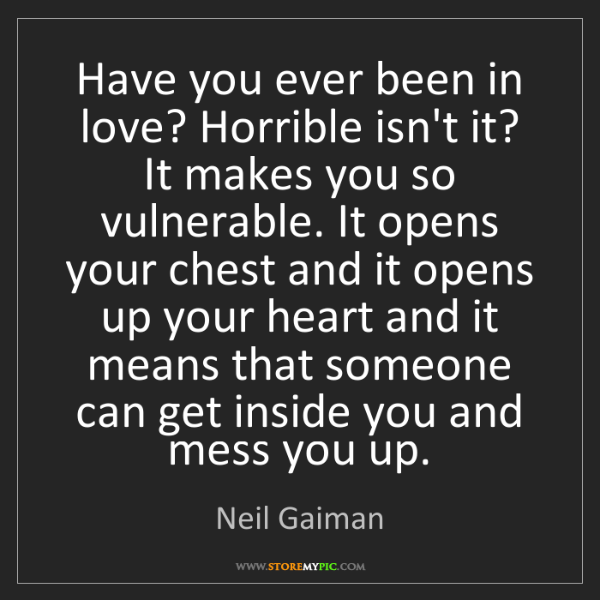 Neil Gaiman: Have you ever been in love? Horrible isn't it? It makes...
