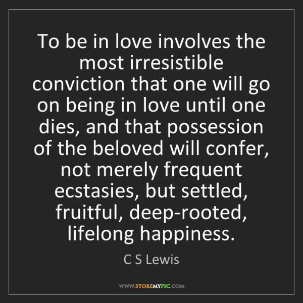 C S Lewis: To be in love involves the most irresistible conviction...