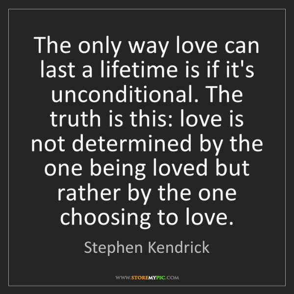 Stephen Kendrick: The only way love can last a lifetime is if it's unconditional....