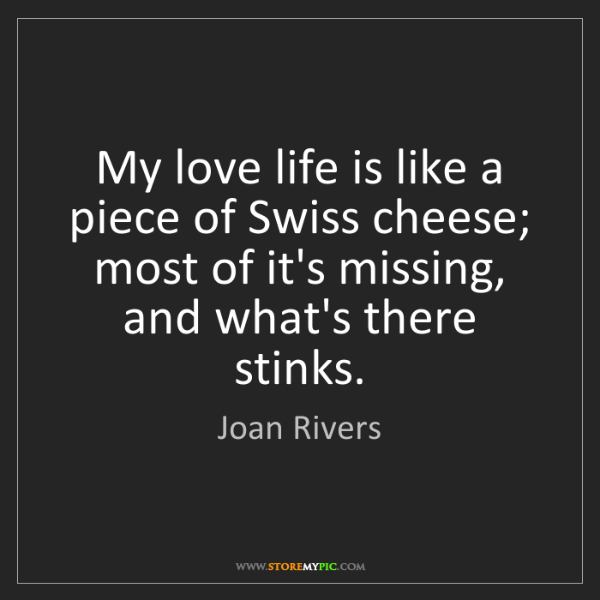 Joan Rivers: My love life is like a piece of Swiss cheese; most of...
