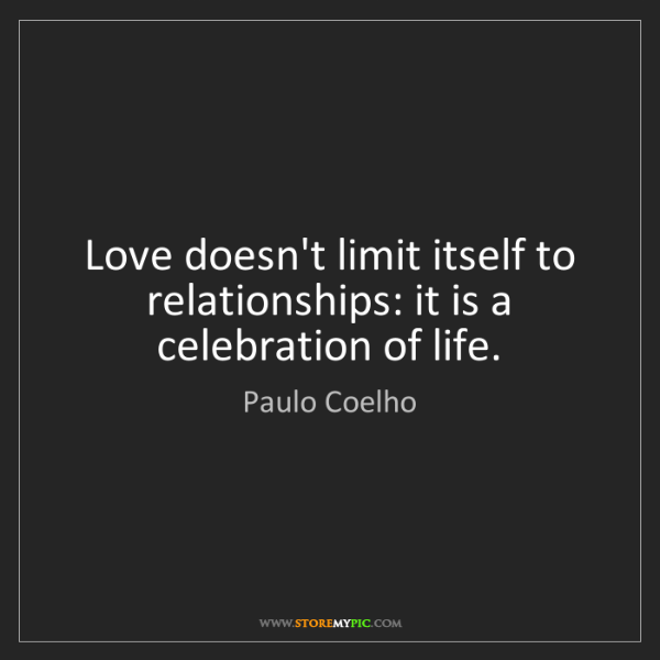 Paulo Coelho: Love doesn't limit itself to relationships: it is a celebration...