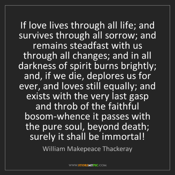 William Makepeace Thackeray: If love lives through all life; and survives through...
