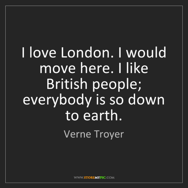 Verne Troyer: I love London. I would move here. I like British people;...