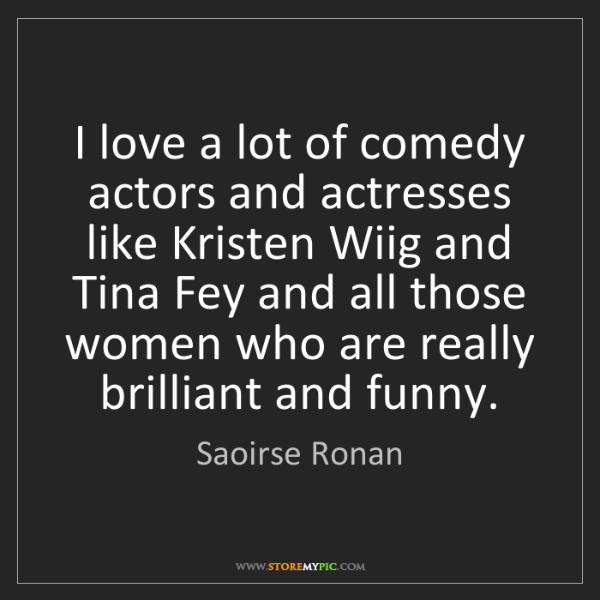Saoirse Ronan: I love a lot of comedy actors and actresses like Kristen...